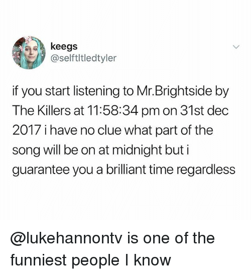 Time, Dank Memes, and Brilliant: keegs  @selftltledtyler  if you start listening to Mr.Brightside by  The Killers at 11:58:34 pmon 31st dec  2017 i have no clue what part of the  song will be on at midnight but i  guarantee you a brilliant time regardless @lukehannontv is one of the funniest people I know