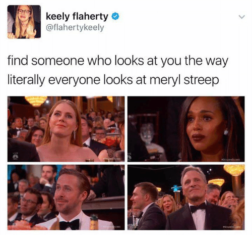 Memes, Meryl Streep, and 🤖: keely flaherty  e  @flaherty keely  find someone who looks at you the way  literally everyone looks at meryl streep