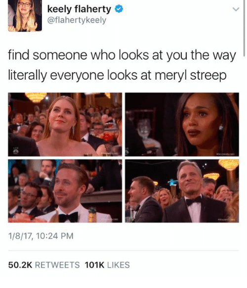 Memes, Meryl Streep, and 🤖: keely flaherty  @flaherty keely  find someone who looks at you the way  literally everyone looks at meryl streep  1/8/17, 10:24 PM  50.2K  RETWEETS  101K  LIKES