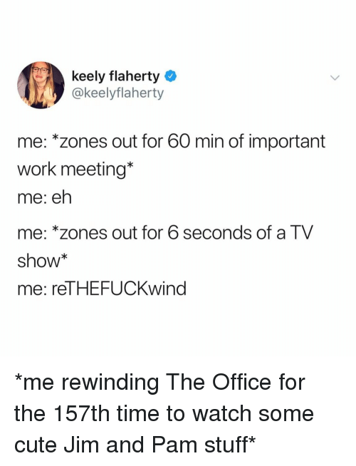 Cute, The Office, and Work: keely flaherty  @keelyflaherty  me: *zones out for 60 min of important  work meeting*  me: eh  me: *zones out for 6 seconds of a TV  show  me: reTHEFUCKwind *me rewinding The Office for the 157th time to watch some cute Jim and Pam stuff*