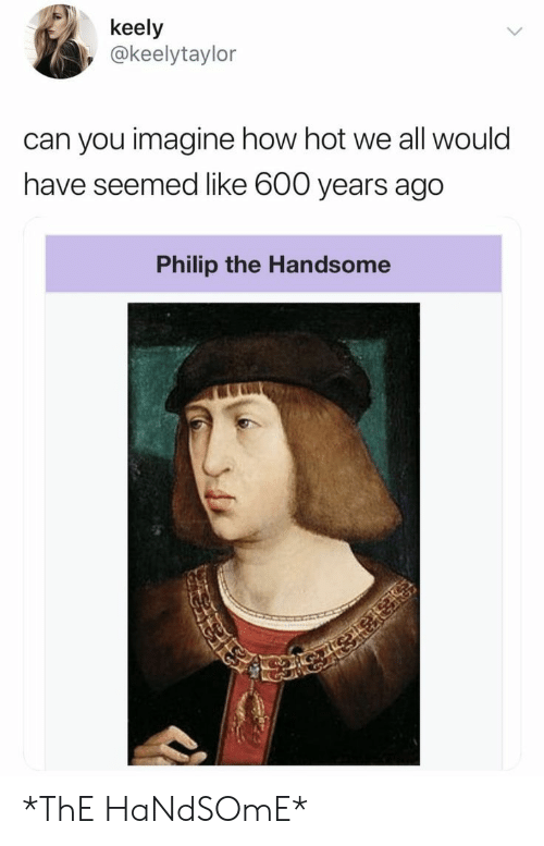 Philip: keely  @keelytaylor  can you imagine how hot we all would  have seemed like 600 years ago  Philip the Handsome *ThE HaNdSOmE*