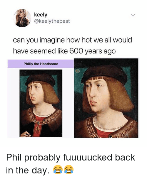 Memes, Back, and 🤖: keely  @keelythepest  can you imagine how hot we all would  have seemed like 600 years ago  Philip the Handsome Phil probably fuuuuucked back in the day. 😂😂
