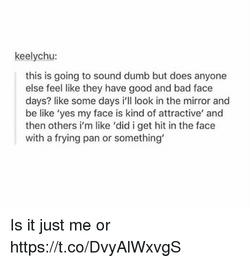 Bad, Be Like, and Dumb: keelychu:  this is going to sound dumb but does anyone  else feel like they have good and bad face  days? like some days i'll look in the mirror and  be like 'yes my face is kind of attractive' and  then others i'm like 'did i get hit in the face  with a frying pan or something' Is it just me or https://t.co/DvyAlWxvgS