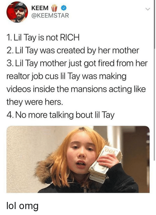 keemstar: KEEM  @KEEMSTAR  1. Lil Tay is not RICH  2. Lil Tay was created by her mother  3. Lil Tay mother just got fired from her  realtor job cus lil Tay was making  videos inside the mansions acting like  they were hers.  4. No more talking bout lil Tay lol omg