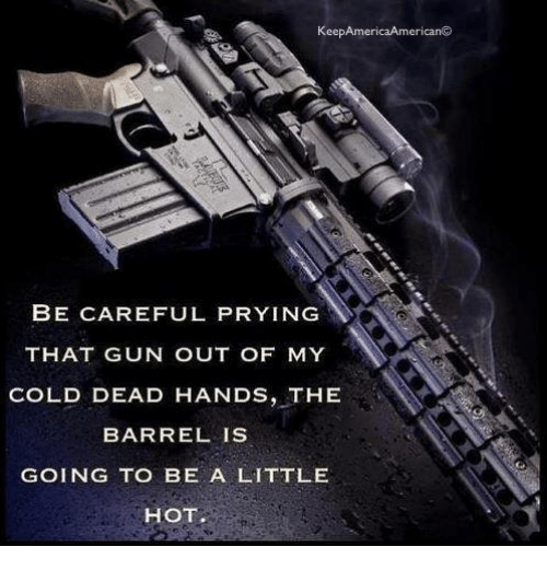 Dead Hand: Keep America American  BE CAREFUL PRYING  THAT GUN OUT OF MY  COLD DEAD HANDS, THE  BARREL IS  GOING TO BE A LITTLE  HOT.