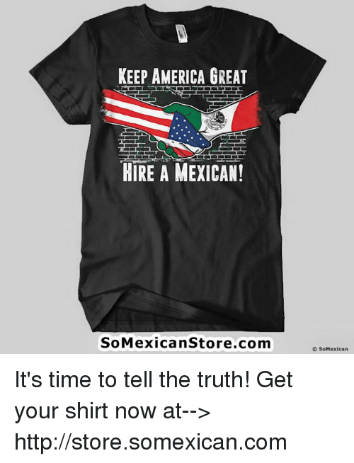 America, Memes, and Http: KEEP AMERICA GREAT  HIRE A MEXICAN!  SoMexican Store.com  SoMexican It's time to tell the truth! Get your shirt now at--> http://store.somexican.com