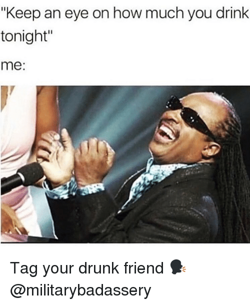 """Your Drunk: """"Keep an eye on how much you drink  tonight  me:  Il Tag your drunk friend 🗣 @militarybadassery"""