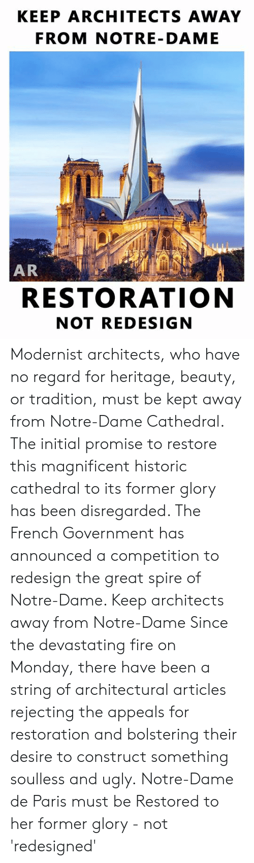 Restoration: KEEP ARCHITECTS AWAY  FROM NOTRE- DAME  AR  RESTORATION  NOT REDESIGN Modernist architects, who have no regard for heritage, beauty, or tradition, must be kept away from Notre-Dame Cathedral.  The initial promise to restore this magnificent historic cathedral to its former glory has been disregarded. The French Government has announced a competition to redesign the great spire of Notre-Dame.   Keep architects away from Notre-Dame  Since the devastating fire on Monday, there have been a string of architectural articles rejecting the appeals for restoration and bolstering their desire to construct something soulless and ugly.  Notre-Dame de Paris must be Restored to her former glory - not 'redesigned'
