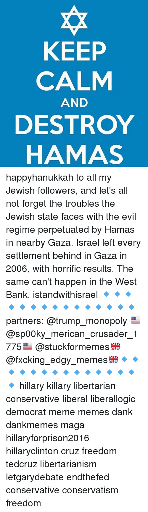 Democrat Memes: KEEP  CALM  AND  DESTROY  HAMAS happyhanukkah to all my Jewish followers, and let's all not forget the troubles the Jewish state faces with the evil regime perpetuated by Hamas in nearby Gaza. Israel left every settlement behind in Gaza in 2006, with horrific results. The same can't happen in the West Bank. istandwithisrael 🔹🔹🔹🔹🔹🔹🔹🔹🔹🔹🔹🔹🔹🔹🔹partners: @trump_monopoly 🇺🇸@sp00ky_merican_crusader_1775🇺🇸 @stuckformemes🇬🇧 @fxcking_edgy_memes🇬🇧🔹🔹🔹🔹🔹🔹🔹🔹🔹🔹🔹🔹🔹🔹🔹 hillary killary libertarian conservative liberal liberallogic democrat meme memes dank dankmemes maga hillaryforprison2016 hillaryclinton cruz freedom tedcruz libertarianism letgarydebate endthefed conservative conservatism freedom