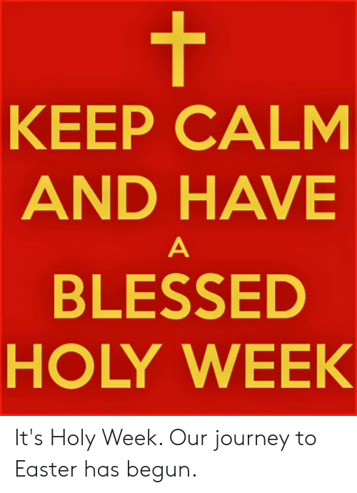 Episcopal Church : KEEP CALM  AND HAVE  BLESSED  HOLY WEEK It's Holy Week.  Our journey to Easter has begun.