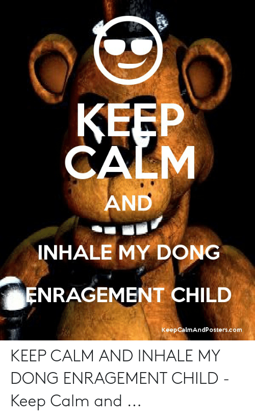 Inhale My Dong Enragement Child: KEEP  CALM  AND  INHALE MY DONG  ENRAGEMENT CHILD  Keep CalmAndPosters.com KEEP CALM AND INHALE MY DONG ENRAGEMENT CHILD - Keep Calm and ...