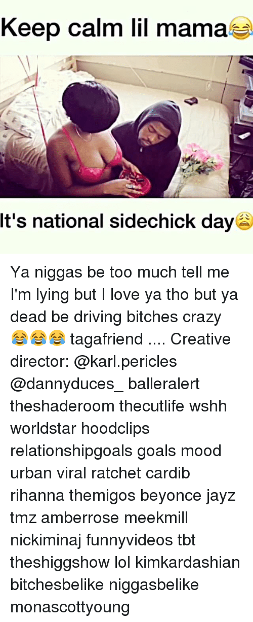 Beyonce, Crazy, and Driving: Keep calm lil mama  It's national sidechick day Ya niggas be too much tell me I'm lying but I love ya tho but ya dead be driving bitches crazy 😂😂😂 tagafriend .... Creative director: @karl.pericles @dannyduces_ balleralert theshaderoom thecutlife wshh worldstar hoodclips relationshipgoals goals mood urban viral ratchet cardib rihanna themigos beyonce jayz tmz amberrose meekmill nickiminaj funnyvideos tbt theshiggshow lol kimkardashian bitchesbelike niggasbelike monascottyoung