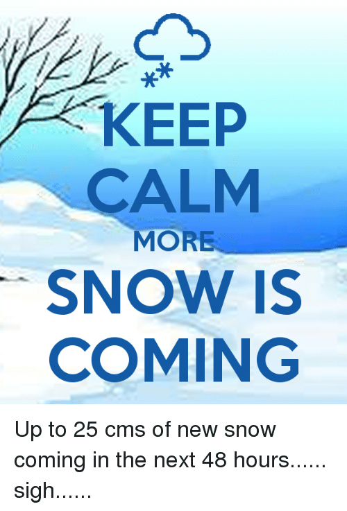 Memes, Keep Calm, and 🤖: KEEP  CALM  MORE  SNOW IS  COMING Up to 25 cms of new snow coming in the next 48 hours...... sigh......