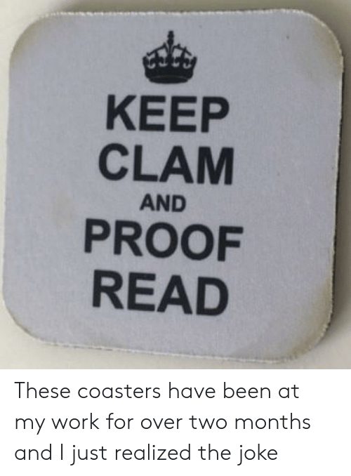 clam: KEEP  CLAM  AND  PROOF  READ These coasters have been at my work for over two months and I just realized the joke