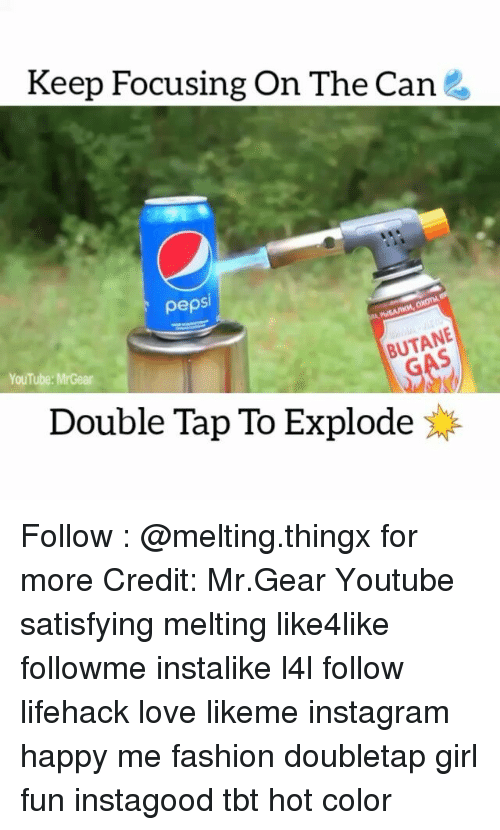 Fashion, Memes, and Tbt: Keep Focusing On The Can  pepsi  GAS  YouTube: MrGear  Double Tap To Explode Follow : @melting.thingx for more Credit: Mr.Gear Youtube satisfying melting like4like followme instalike l4l follow lifehack love likeme instagram happy me fashion doubletap girl fun instagood tbt hot color