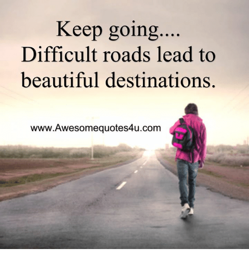 Beautiful, Memes, and 🤖: Keep going  Difficult roads lead to  beautiful destinations.  www.Awesomequotes4u.com