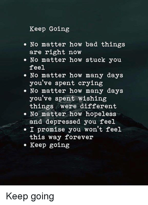 Bad, Crying, and Forever: Keep Going  No matter how bad things  are right now  . No matter how stuck you  feel  No matter how many days  you've spent crying  . No matter how many days  you've spent wishing  things were different  No matter how hopeless  and depressed you feel  I promise you won't feel  this way forever  Keep going  ее Keep going