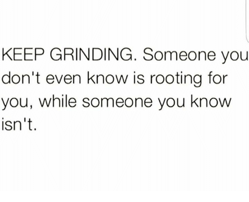 rooting for you: KEEP GRINDING. Someone you  don't even know is rooting for  you, while someone you know  isn't.
