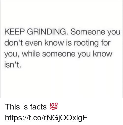 rooting for you: KEEP GRINDING. Someone you  don't even know is rooting for  you, while someone you know  isn't. This is facts 💯 https://t.co/rNGjOOxlgF