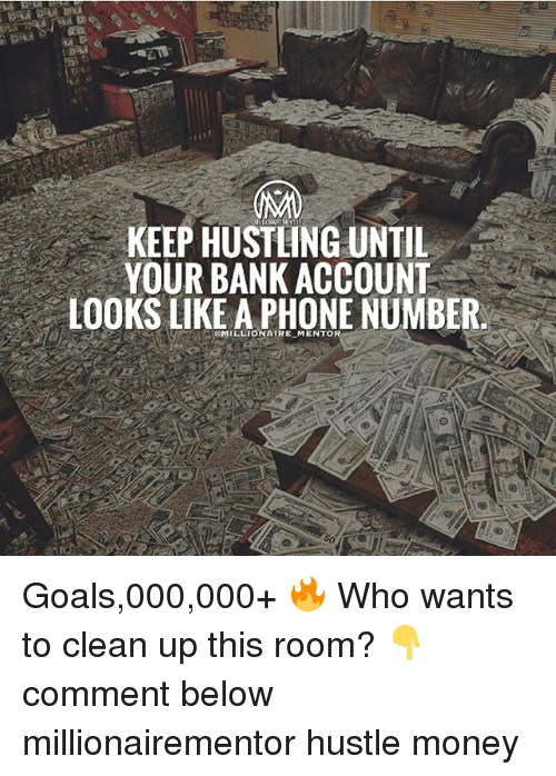hustling: KEEP HUSTLING UNTIL  YOUR BANK ACCOUNT  LOOKS LIKE A PHONE NUMBER  MILLIONAIRE MENTOR Goals,000,000+ 🔥 Who wants to clean up this room? 👇comment below millionairementor hustle money