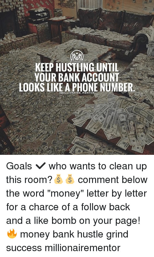 "Goals, Memes, and Money: KEEP HUSTLING UNTIL  YOUR BANK ACCOUNT  LOOKS LIKE A PHONE NUMBER  MILLIONATRE MENTOR Goals ✔️ who wants to clean up this room?💰💰 comment below the word ""money"" letter by letter for a charce of a follow back and a like bomb on your page! 🔥 money bank hustle grind success millionairementor"