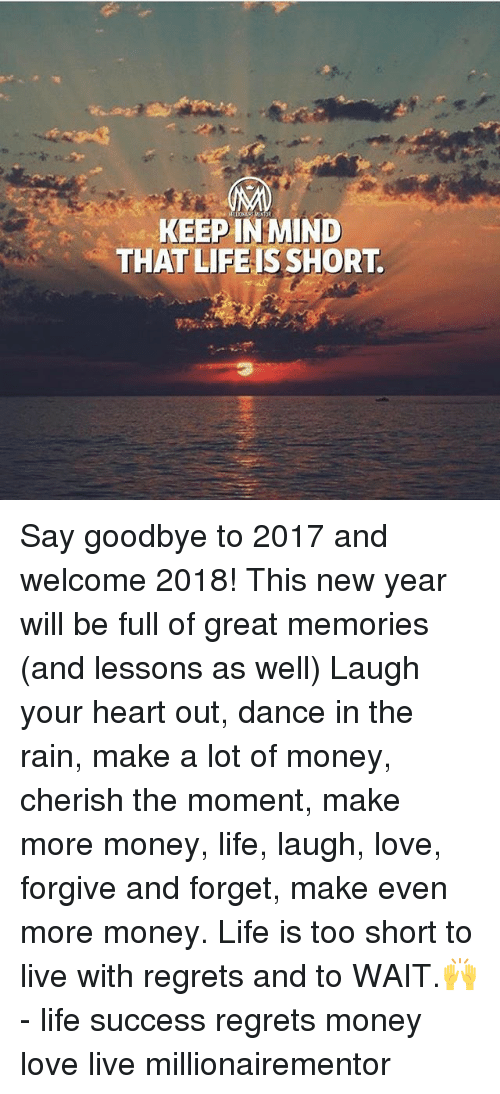 Life, Love, and Memes: KEEP IN MIND  THAT LIFEIS SHORT. Say goodbye to 2017 and welcome 2018! This new year will be full of great memories (and lessons as well) Laugh your heart out, dance in the rain, make a lot of money, cherish the moment, make more money, life, laugh, love, forgive and forget, make even more money. Life is too short to live with regrets and to WAIT.🙌 - life success regrets money love live millionairementor