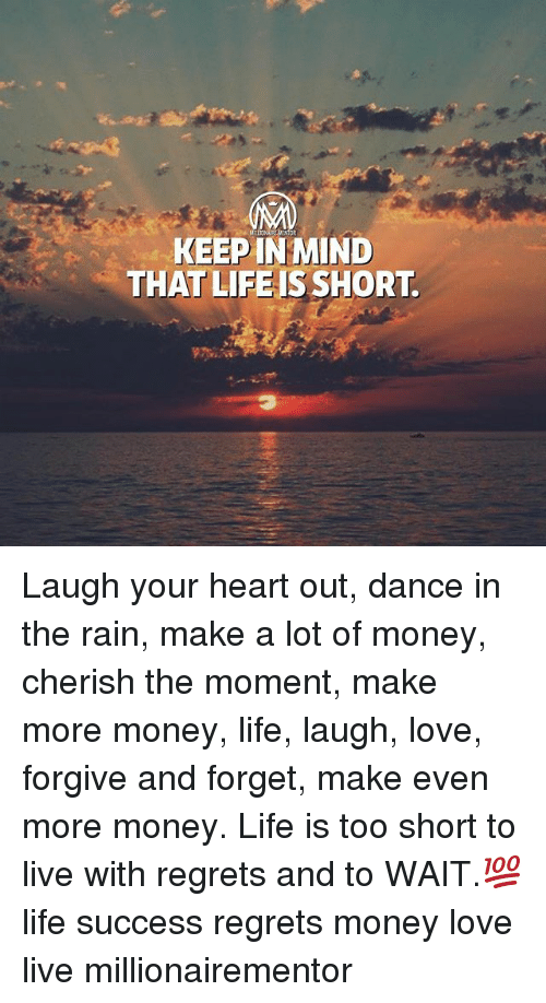 Life, Love, and Memes: KEEP IN MIND  THAT LIFEISSHORT Laugh your heart out, dance in the rain, make a lot of money, cherish the moment, make more money, life, laugh, love, forgive and forget, make even more money. Life is too short to live with regrets and to WAIT.💯 life success regrets money love live millionairementor
