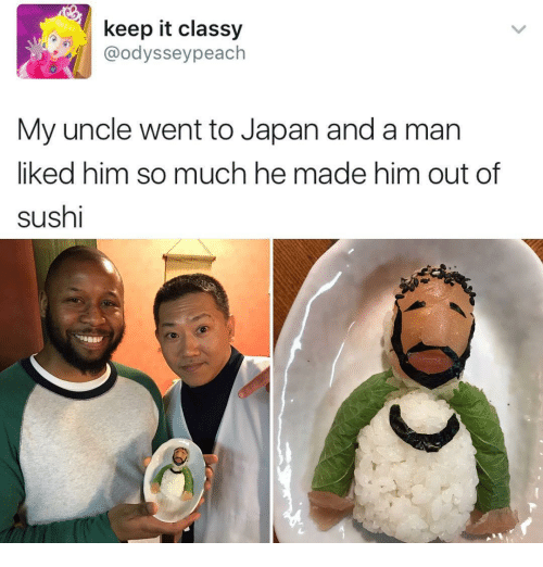 Funny and Keeping-It-Classy: keep it classy  @odyssey peach  My uncle went to Japan anda man  liked him so much he made him out of  sushi