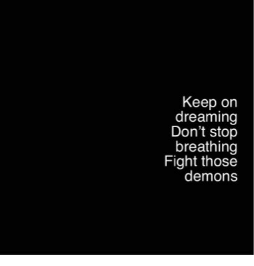 dreaming: Keep on  dreaming  Don't stop  breathing  Fight those  demons