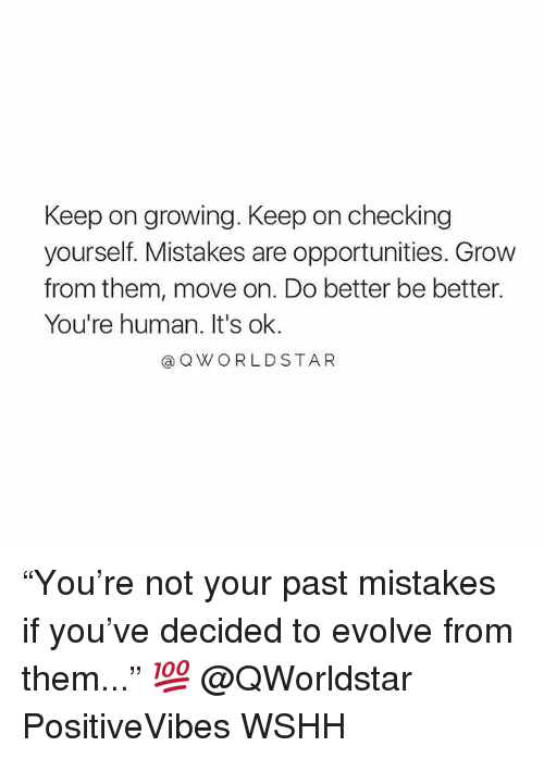 "Memes, Wshh, and Evolve: Keep on growing. Keep on checking  yourself. Mistakes are opportunities. Grow  from them, move on. Do better be better.  You're human. It's ok.  @QWORLDSTAR ""You're not your past mistakes if you've decided to evolve from them..."" 💯 @QWorldstar PositiveVibes WSHH"