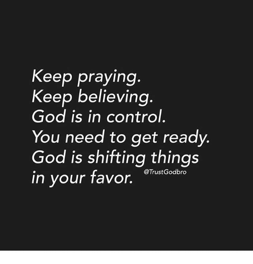 God, Memes, and Control: Keep praying  Keep believing  God is in control.  You need to get ready  God is shifting things  in your favor,  @TrustGodbro