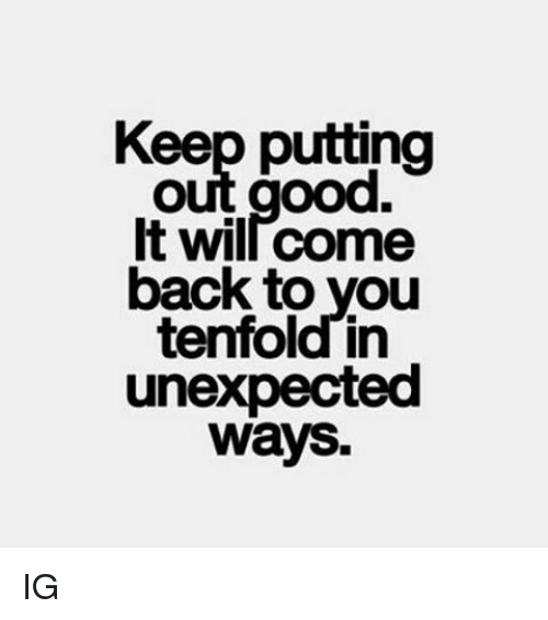 Unexpectancy: Keep putting  out good.  It wil come  back to you  tenfold in  unexpected  ways. IG