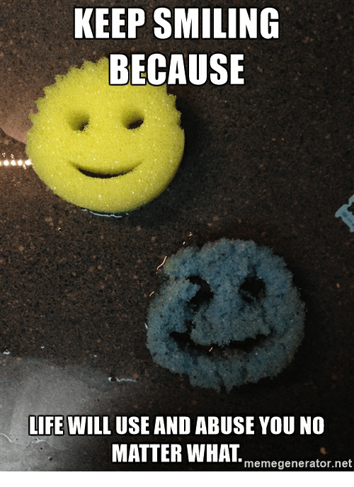 Funny, Net, and Usings: KEEP SMILING  BECAUSE  LIFE WILL USE AND ABUSE YOU NO  MATTER WHAT  memegenerator.net