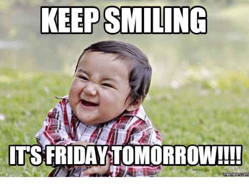 Tomorrow Is Friday Images: KEEP SMILING  ITS FRIDAY TOMORROW!!!!  memes Com