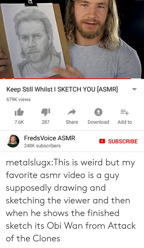 wan: Keep Still Whilst I SKETCH YOU [ASMR]  679K views  Add to  287  Share  Download  7.6K  FredsVoice ASMR  SUBSCRIBE  248K subscribers metalslugx:This is weird but my favorite asmr video is a guy supposedly drawing and sketching the viewer and then when he shows the finished sketch its Obi Wan from Attack of the Clones