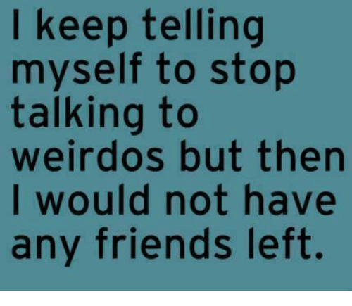 Dank, Friends, and 🤖: keep telling  myself to stop  talking to  weirdos but then  I would not have  any friends left.