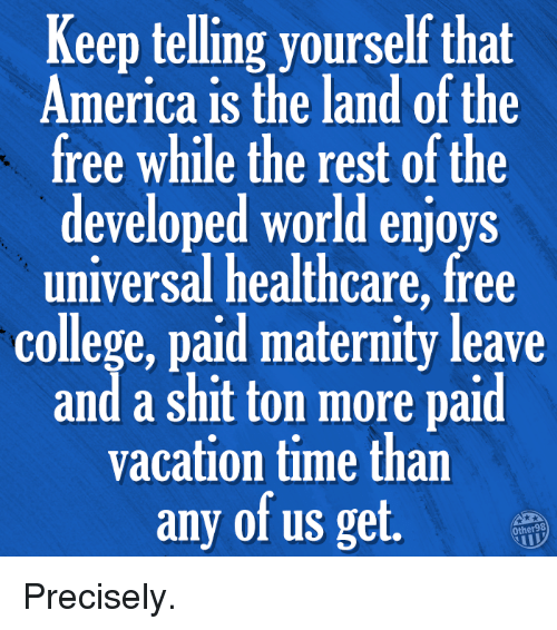 America, College, and Memes: Keep telling yourself that  America is the land of the  free while the rest of the  developed world enjoys  universal healthcare, free  college, paid maternity leave  and a shit ton more paid  vacation time than  any of us get. Precisely.