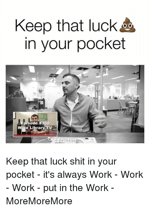 work work work: Keep that luck  in your pocket  isode #359  wine Library TVeg Keep that luck shit in your pocket - it's always Work - Work - Work - put in the Work - MoreMoreMore