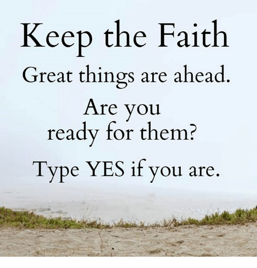 Keep The Faith: Keep the Faith  Great things are ahead  Are you  ready for them?  Type YES if you are