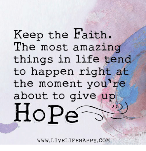 Keep The Faith: Keep the Faith  The most amazin  things in life tend  to happen right at  the moment you re  about to give up  Hope  WWW.LIVELIFEHAPPY.COM
