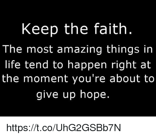 Keep The Faith: Keep the faith  The most amazing things in  life tend to happen right at  the moment you're about to  give up hope. https://t.co/UhG2GSBb7N