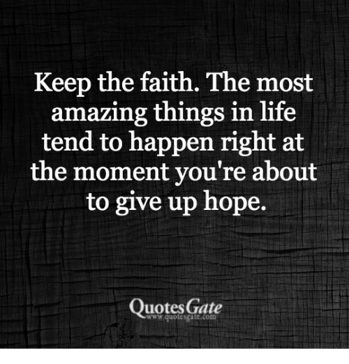 Keep The Faith: Keep the faith. The most  amazing things in life  tend to happen right at  the moment you re about  to give up hope.  Quotes Gate