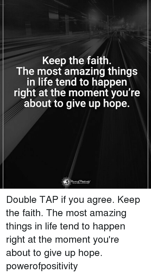 Keep The Faith: Keep the faith.  The most amazing things  in life tend to happen  right at the moment you're  about to give up hope. Double TAP if you agree. Keep the faith. The most amazing things in life tend to happen right at the moment you're about to give up hope. powerofpositivity