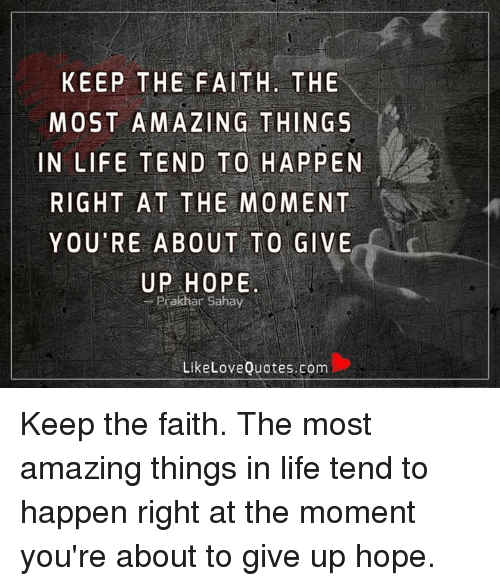 Keep The Faith: KEEP THE FAITH. THE  MOST AMAZING THINGS  IN LIFE TEND TO HAPPEN  RIGHT AT THE MOMENT  YOU RE ABOUT TO GIVE  UP HOPE  Prakhar Sahay  Like Love Quotes.com Keep the faith. The most amazing things in life tend to happen right at the moment you're about to give up hope.