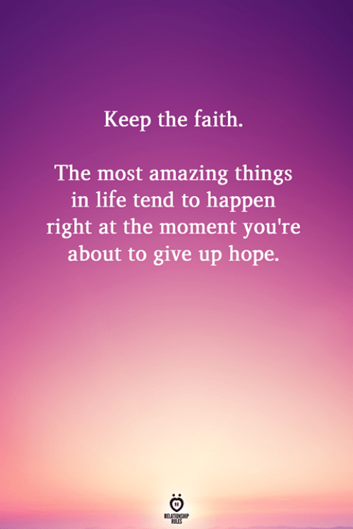 Keep The Faith: Keep the faith.  The most amazing things  in life tend to happen  right at the moment you're  about to give up hope.