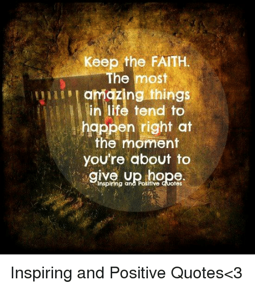Keep The Faith: Keep the FAITH  The most  u i m l amazing: things  in life tend to  happen right at  the moment  you're about to  의spring anRahoRe  eive U  inspiring and Posifive Quotes Inspiring and Positive Quotes<3