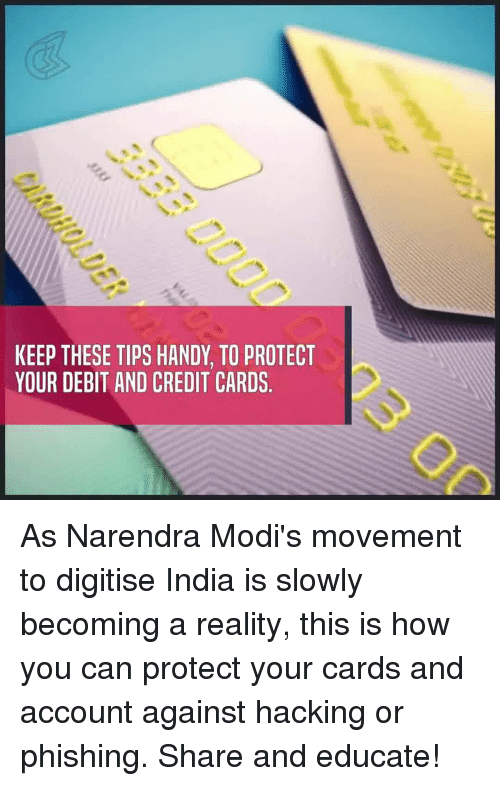 Memes, Credit Cards, and India: KEEP THESE TIPS HANDY, TO PROTECT  YOUR DEBIT AND CREDIT CARDS As Narendra Modi's movement to digitise India is slowly becoming a reality, this is how you can protect your cards and account against hacking or phishing. Share and educate!