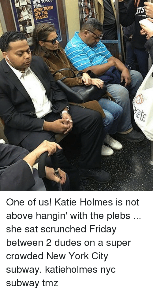 Friday, Memes, and New York: KEEP TRASH  OFF THE One of us! Katie Holmes is not above hangin' with the plebs ... she sat scrunched Friday between 2 dudes on a super crowded New York City subway. katieholmes nyc subway tmz