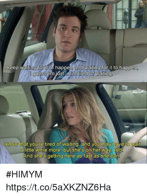Memes, Ted, and Guess: keep waiting for to happen and waiting for it to happen  guess lima just I'm tired of waiting  know that you re tired of waiting, and you may have to wait  a little while more, but she's on her way Ted  And she's getting here as fast as she can #HIMYM https://t.co/5aXKZNZ6Ha