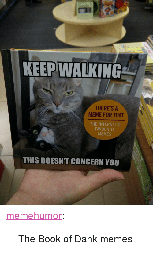 """meme: KEEP WALKING  THERE'S A  MEME FOR THAT  THE INTERNET'S  FAVOURITE  MEMES  THIS DOESN'T CONCERN YOU <p><a href=""""http://memehumor.tumblr.com/post/153764046453/the-book-of-dank-memes"""" class=""""tumblr_blog"""">memehumor</a>:</p>  <blockquote><p>The Book of Dank memes</p></blockquote>"""